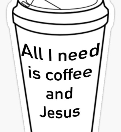 All I need is Coffee and Jesus Sticker