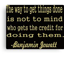 """The way to get things done is not to mind who gets the credit for doing them.... -""""Benjamin Jowett """" Canvas Print"""