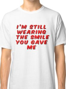I'm Still Wearing The Smile You Gave Me Classic T-Shirt