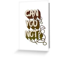 Can you not? Greeting Card