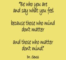 Dr. Seuss, Be who you are and say what you feel, because those who mind don't matter and those who matter don't mind. Kids Tee