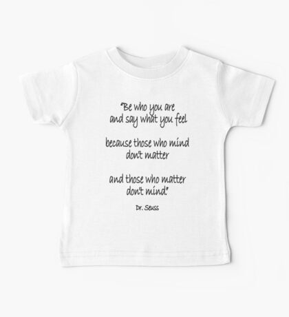 Dr. Seuss, Be who you are and say what you feel, because those who mind don't matter and those who matter don't mind. Baby Tee