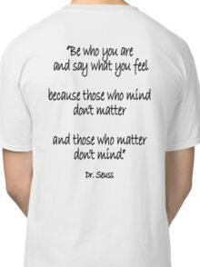 Dr. Seuss, Be who you are and say what you feel, because those who mind don't matter and those who matter don't mind. Classic T-Shirt