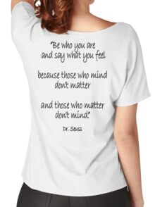 Dr. Seuss, Be who you are and say what you feel, because those who mind don't matter and those who matter don't mind. Women's Relaxed Fit T-Shirt
