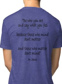 Dr. Seuss, Be who you are and say what you feel, because those who mind don't matter and those who matter don't mind. Tri-blend T-Shirt