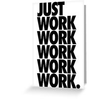JUST WORK, WORK, WORK, WORK, WORK Greeting Card