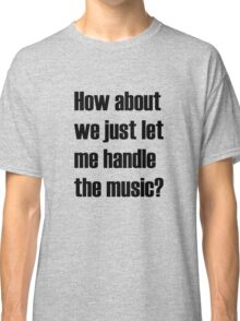 How about we just let me handle the music? Classic T-Shirt
