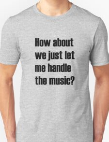 How about we just let me handle the music? Unisex T-Shirt