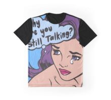 Why Are You Still Talking? Graphic T-Shirt