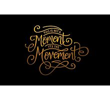 This Is Not A Moment, It's The Movement Photographic Print
