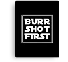 BURR SHOT FIRST Canvas Print