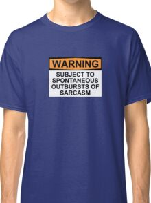 WARNING: SUBJECT TO SPONTANEOUS OUTBURSTS OF SARCASM Classic T-Shirt