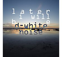 D-White Noise 'Later I Will Be' Merch' Photographic Print