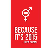 Because it's 2015 - Justin Trudeau // Canada // Prime Minister of Canada // Gender Equality // Poster // Inspiration // Motivational Art Photographic Print
