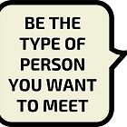 BE THE TYPR OF PERSON YOU WANT TO MEET by IdeasForArtists