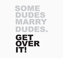 Some Dudes Marry Dudes - Get Over It!! Unisex T-Shirt
