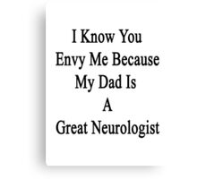 I Know You Envy Me Because My Dad Is A Great Neurologist  Canvas Print
