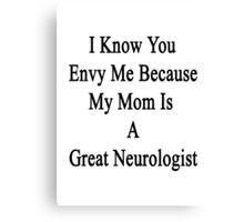 I Know You Envy Me Because My Mom Is A Great Neurologist  Canvas Print