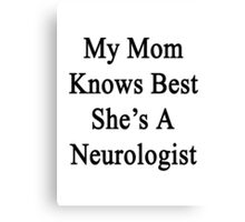My Mom Knows Best She's A Neurologist  Canvas Print