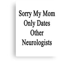 Sorry My Mom Only Dates Other Neurologists  Canvas Print