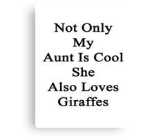 Not Only My Aunt Is Cool She Also Loves Giraffes  Canvas Print