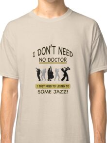 I Don't Need No Doctor Classic T-Shirt