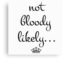 Not Bloody Likely Canvas Print
