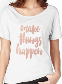Make Things Happen Rose Gold Quotation Women's Relaxed Fit T-Shirt