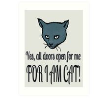 Yes, all doors open for me, FOR I AM CAT! Art Print