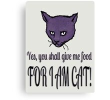 Yes, you shall give me food, FOR I AM CAT! Canvas Print