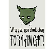 Why yes, you shall obey, FOR I AM CAT! Photographic Print