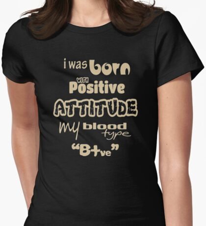 I was born with positive attitude my blood Womens Fitted T-Shirt
