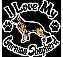I Love My German Shepherd Tee Shirt Photographic Print
