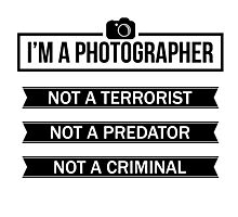 """I'M A PHOTOGRAPHER, NOT A TERRORIST"" Photographic Print"