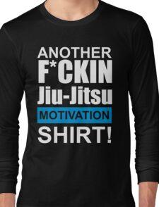 Another F*ckin Jiu-Jitsu Motivation Shirt (Brazilian Jiu Jitsu) Long Sleeve T-Shirt