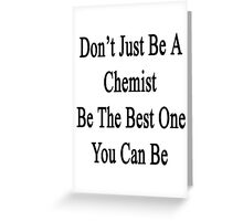 Don't Just Be A Chemist Be The Best One You Can Be  Greeting Card