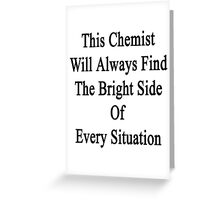 This Chemist Will Always Find The Bright Side Of Every Situation  Greeting Card