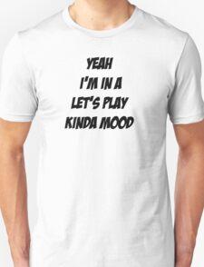 Let's Play Kinda Mood Unisex T-Shirt