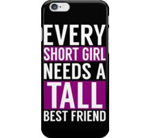 EVERY SHORT GIRL NEED A TALL BEST FRIEND iPhone Case/Skin