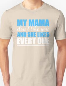 MY MAMA DON'T LIKE YOU AND SHE LIKES EVERY ONE T-Shirt