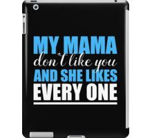 MY MAMA DON'T LIKE YOU AND SHE LIKES EVERY ONE iPad Case/Skin