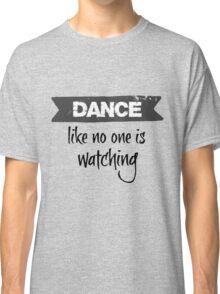 Dance Like No One is Watching  Classic T-Shirt