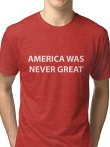 America Was Never Great Tri-blend T-Shirt