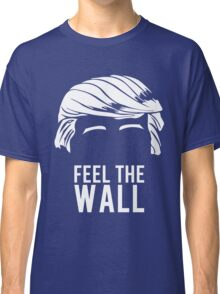 Donald Trump Feel the Wall  Classic T-Shirt