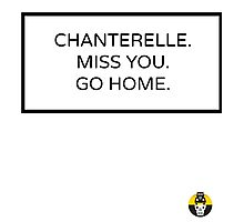 CHANTERELLE. MISS YOU. GO HOME. Photographic Print