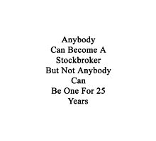 Anybody Can Become A Stockbroker But Not Anybody Can Be One For 25 Years  by supernova23