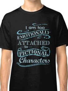 I am too emotionally attached to fictional characters #2 Classic T-Shirt