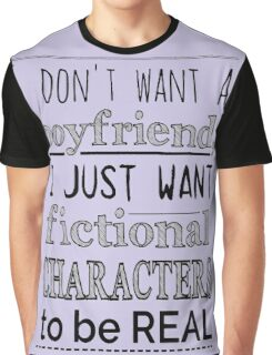 i don't want a boyfriend, I just want fictional characters to be REAL Graphic T-Shirt