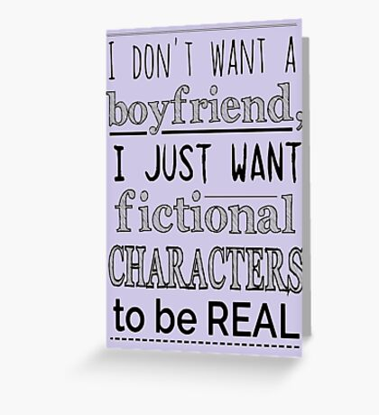 i don't want a boyfriend, I just want fictional characters to be REAL Greeting Card