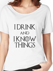 I DRINK AND I KNOW THINGS.  Women's Relaxed Fit T-Shirt